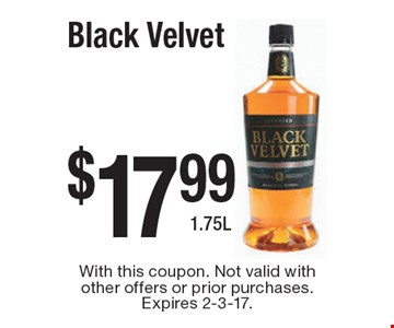 $17.99 Black Velvet 1.75L. With this coupon. Not valid with other offers or prior purchases. Expires 2-3-17.