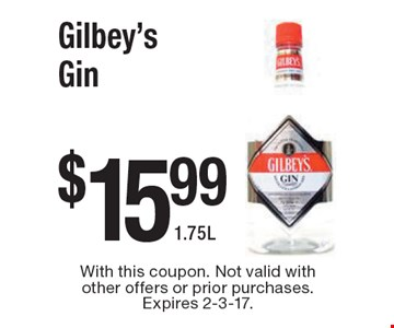 $15.99 Gilbey's Gin 1.75L. With this coupon. Not valid with other offers or prior purchases. Expires 2-3-17.