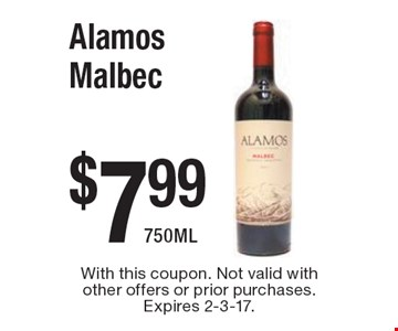 $7.99 Alamos Malbec 750ML. With this coupon. Not valid with other offers or prior purchases. Expires 2-3-17.