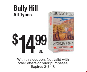 $14.99 Bully Hill. All Types 3L. With this coupon. Not valid with other offers or prior purchases. Expires 2-3-17.