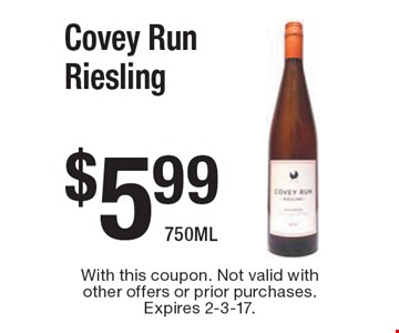 $5.99 Covey Run Riesling 750ML. With this coupon. Not valid with other offers or prior purchases. Expires 2-3-17.
