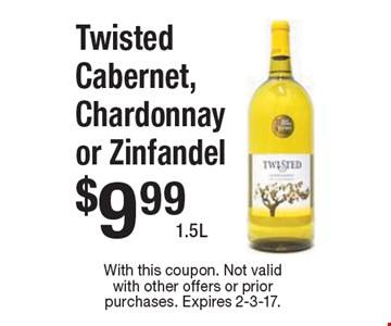 $9.99 Twisted Cabernet, Chardonnay or Zinfandel. With this coupon. Not valid with other offers or prior purchases. Expires 2-3-17.