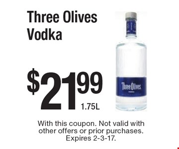 $21.99 Three Olives Vodka 1.75L. With this coupon. Not valid with other offers or prior purchases. Expires 2-3-17.