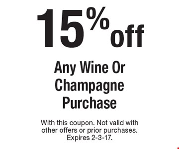 15% off Any Wine Or Champagne Purchase. With this coupon. Not valid with other offers or prior purchases. Expires 2-3-17.