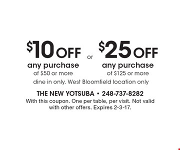 $10 off any purchase of $50 or more OR $25 off any purchase of $125 or more. Dine in only. West Bloomfield location only. With this coupon. One per table, per visit. Not valid with other offers. Expires 2-3-17.