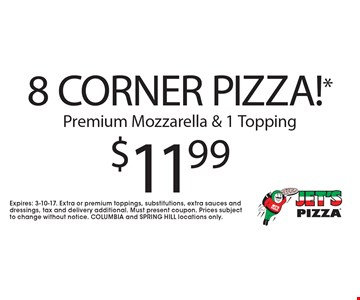 $11.99 8 CORNER PIZZA!* Premium Mozzarella & 1 Topping. Expires: 3-10-17. Extra or premium toppings, substitutions, extra sauces and dressings, tax and delivery additional. Must present coupon. Prices subject to change without notice. COLUMBIA and SPRING HILL locations only.