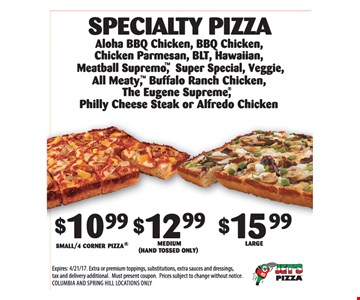 SPECIALTY PIZZA - $10.00 SMALL/4 CORNERS PIZZA OR $12.99 MEDIUM (HAND TOSSED ONLY) OR $15.00 LARGE