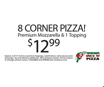 $12.99 8 CORNER PIZZA! Premium Mozzarella & 1 Topping. Expires: 4-21-17. Extra or premium toppings, substitutions, extra sauces and dressings, tax and delivery additional. Must present coupon. Prices subject to change without notice. COLUMBIA and SPRING HILL locations only.