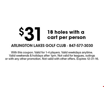 $31 18 holes with a cart per person. With this coupon. Valid for 1-4 players. Valid weekdays anytime. Valid weekends & holidays after 1pm. Not valid for leagues, outings or with any other promotion. Not valid with other offers. Expires 12-31-16.