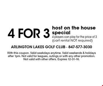 4 for 3 host on the house special. 4 players can play for the price of 3 (cart rental NOT required). With this coupon. Valid weekdays anytime. Valid weekends & holidays after 1pm. Not valid for leagues, outings or with any other promotion. Not valid with other offers. Expires 12-31-16.