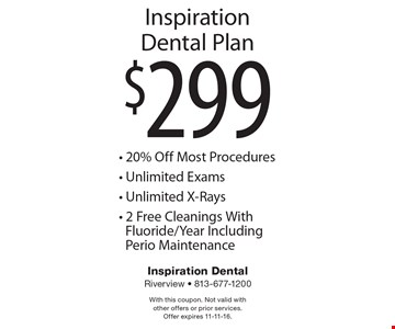 $299 Inspiration Dental Plan - 20% Off Most Procedures - Unlimited Exams - Unlimited X-Rays - 2 Free Cleanings With Fluoride/Year Including Perio Maintenance. With this coupon. Not valid with other offers or prior services. Offer expires 11-11-16.