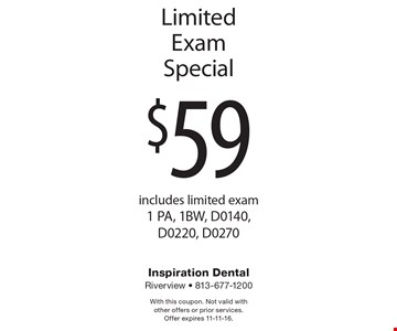 $59 Limited Exam Special includes limited exam 1 PA, 1BW, D0140, D0220, D0270. With this coupon. Not valid with other offers or prior services. Offer expires 11-11-16.