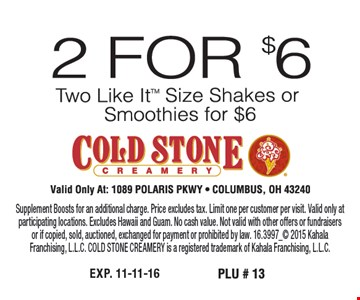2 for $6, two Like It™ size shakes or smoothies for $6. Valid only at: 1089 Polaris PKWY Columbus, OH 43240. Supplement Boosts for an additional charge. Price excludes tax. Limit one per customer per visit. Valid only at participating locations. Excludes Hawaii and Guam. No cash value. Not valid with other offers or fundraisers or if copied, sold, auctioned, exchanged for payment or prohibited by law. 16.3997_ 2015 Kahala Franchising, L.L.C. COLD STONE CREAMERY is a registered trademark of Kahala Franchising, L.L.C.
