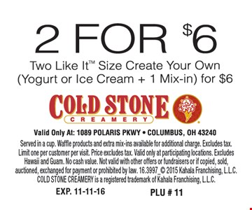 2 for $6, two Like It™ size create your own (yogurt or ice cream + 1 mix-in) for $6. Valid only at: 1089 Polaris PKWY Columbus, OH 43240. Served in a cup. Waffle products and extra mix-ins available for additional charge. Excludes tax. Limit one per customer per visit. Price excludes tax. Valid only at participating locations. Excludes Hawaii and Guam. No cash value. Not valid with other offers or fundraisers or if copied, sold, auctioned, exchanged for payment or prohibited by law. 16.3997_ 2015 Kahala Franchising, L.L.C. COLD STONE CREAMERY is a registered trademark of Kahala Franchising, L.L.C.