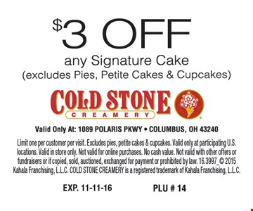 $3 off any signature cake (excludes pies, petite cakes & cupcakes) Valid only at: 1089 Polaris PKWY Columbus, OH 43240. Limit one per customer per visit. Excludes pies, petite cakes & cupcakes. Valid only at participating U.S. locations. Valid in store only. Not valid for online purchases. No cash value. Not valid with other offers or fundraisers or if copied, sold, auctioned, exchanged for payment or prohibited by law. 16.3997_ 2015Kahala Franchising, L.L.C. COLD STONE CREAMERY is a registered trademark of Kahala Franchising, L.L.C.