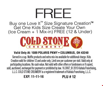 Free, buy one Love It™ size Signature Creation™ get one kids size create your own ( ice cream + 1 mix-in) FREE (12 & under) Valid only at: 1089 Polaris PKWY Columbus, OH 43240. Served in a cup. Waffle products and extra mix-ins available for additional charge. Kids Creation valid for children 12 and under only. Limit one per customer per visit. Valid only at participating locations. No cash value. Not valid with other offers or fundraisers or if copied,sold, auctioned, exchanged for payment or prohibited by law. 16.3997_ 2015 Kahala Franchising, L.L.C. COLD STONE CREAMERY is a registered trademark of Kahala Franchising, L.L.C.