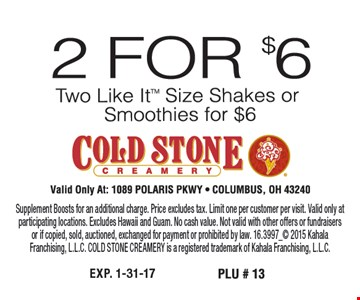 2 for $6. Two Like It™ size shakes or smoothies for $6. Supplement Boosts for an additional charge. Price excludes tax. Limit one per customer per visit. Valid only at participating locations. Excludes Hawaii and Guam. No cash value. Not valid with other offers or fundraisers or if copied, sold, auctioned, exchanged for payment or prohibited by law. 16.3997_ 2015 Kahala Franchising, L.L.C. COLD STONE CREAMERY is a registered trademark of Kahala Franchising, L.L.C.