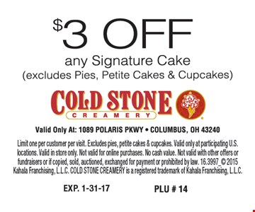 $3 off any signature cake (excludes pies, petite cakes & cupcakes). Limit one per customer per visit. Excludes pies, petite cakes & cupcakes. Valid only at participating U.S. locations. Valid in store only. Not valid for online purchases. No cash value. Not valid with other offers or fundraisers or if copied, sold, auctioned, exchanged for payment or prohibited by law. 16.3997_ 2015Kahala Franchising, L.L.C. COLD STONE CREAMERY is a registered trademark of Kahala Franchising, L.L.C.
