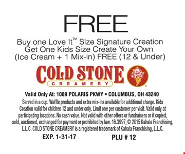 Buy one Love It™ size Signature Creation™, get one kids size creat your own (ice cream + 1 mix-in) FREE (12 and under). Served in a cup. Waffle products and extra mix-ins available for additional charge. KidsCreation valid for children 12 and under only. Limit one per customer per visit. Valid only atparticipating locations. No cash value. Not valid with other offers or fundraisers or if copied,sold, auctioned, exchanged for payment or prohibited by law. 16.3997_ 2015 Kahala Franchising, L.L.C. COLD STONE CREAMERY is a registered trademark of Kahala Franchising, L.L.C.