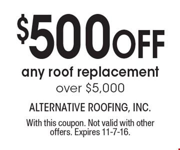 $500 off any roof replacement over $5,000. With this coupon. Not valid with other offers. Expires 11-7-16.