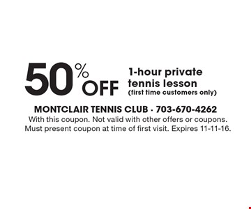 50% Off 1-hour private tennis lesson(first time customers only). With this coupon. Not valid with other offers or coupons. Must present coupon at time of first visit. Expires 11-11-16.