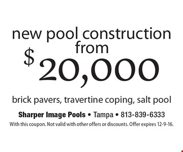 New pool construction from $20,000. Brick pavers, travertine coping, salt pool. With this coupon. Not valid with other offers or discounts. Offer expires 12-9-16.
