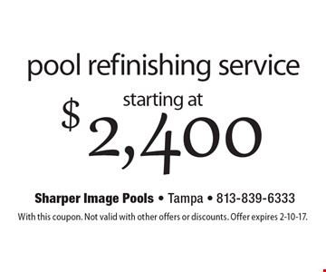 starting at $2,400 pool refinishing service. With this coupon. Not valid with other offers or discounts. Offer expires 2-10-17.