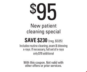 $95 New patient cleaning special Save $230(reg. $325) Includes routine cleaning, exam & bitewing x-rays. If necessary, full set of x-rays only $70 additional. With this coupon. Not valid with other offers or prior services.