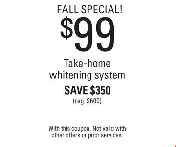 fall Special! $99 Take-home whitening system Save $350 (reg. $600). With this coupon. Not valid with other offers or prior services.
