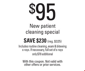 $95 New patient cleaning special. Save $230 (reg. $325). Includes routine cleaning, exam & bitewing x-rays. If necessary, full set of x-rays. Only $70 additional. With this coupon. Not valid with other offers or prior services.