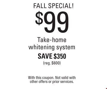 FALL Special! $99 Take-home whitening system. Save $350 (reg. $600). With this coupon. Not valid with other offers or prior services.