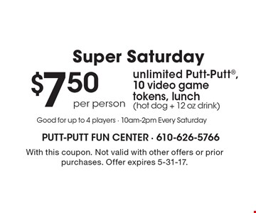 Super Saturday - $7.50 per person, unlimited Putt-Putt®, 10 video game tokens, lunch (hot dog + 12 oz drink). With this coupon. Not valid with other offers or prior purchases. Offer expires 5-31-17.