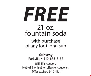 free 21 oz. fountain soda with purchase of any foot long sub. With this coupon. Not valid with other offers or coupons.Offer expires 2-10-17.