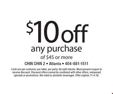 $10 off any purchase of $45 or more. Limit one per customer, per table, per party. No split checks. Must present coupon to receive discount. Discount offers cannot be combined with other offers, restaurant specials or promotions. Not valid on alcoholic beverages. Offer expires 11-4-16.