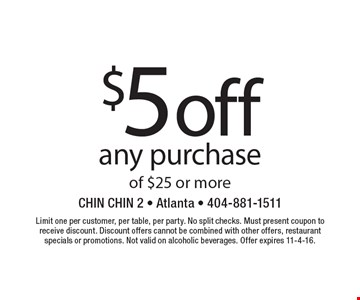 $5 off any purchase of $25 or more. Limit one per customer, per table, per party. No split checks. Must present coupon to receive discount. Discount offers cannot be combined with other offers, restaurant specials or promotions. Not valid on alcoholic beverages. Offer expires 11-4-16.
