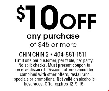 $10 Off any purchase of $45 or more. Limit one per customer, per table, per party. No split checks. Must present coupon to receive discount. Discount offers cannot be combined with other offers, restaurant specials or promotions. Not valid on alcoholic beverages. Offer expires 12-9-16.