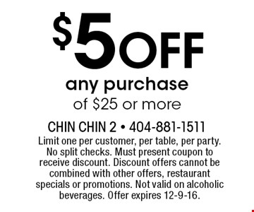 $5 Off any purchase of $25 or more. Limit one per customer, per table, per party. No split checks. Must present coupon to receive discount. Discount offers cannot be combined with other offers, restaurant specials or promotions. Not valid on alcoholic beverages. Offer expires 12-9-16.