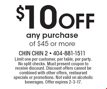 $10 off any purchase of $45 or more. Limit one per customer, per table, per party. No split checks. Must present coupon to receive discount. Discount offers cannot be combined with other offers, restaurant specials or promotions. Not valid on alcoholic beverages. Offer expires 2-3-17.