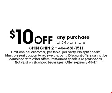 $10 off any purchase of $45 or more. Limit one per customer, per table, per party. No split checks. Must present coupon to receive discount. Discount offers cannot be combined with other offers, restaurant specials or promotions. Not valid on alcoholic beverages. Offer expires 3-10-17.