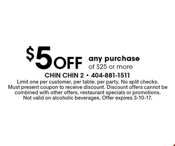 $5 off any purchase of $25 or more. Limit one per customer, per table, per party. No split checks. Must present coupon to receive discount. Discount offers cannot be combined with other offers, restaurant specials or promotions. Not valid on alcoholic beverages. Offer expires 3-10-17.