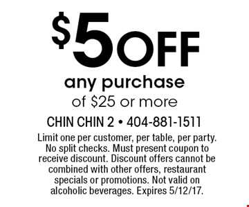 $5 Off any purchase of $25 or more. Limit one per customer, per table, per party. No split checks. Must present coupon to receive discount. Discount offers cannot be combined with other offers, restaurant specials or promotions. Not valid on alcoholic beverages. Expires 5/12/17.