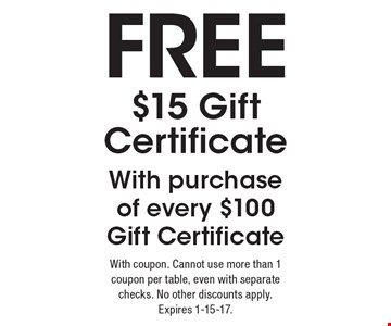 free $15 Gift Certificate With purchase of every $100 Gift Certificate. With coupon. Cannot use more than 1 coupon per table, even with separate checks. No other discounts apply. Expires 1-15-17.