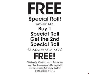 Free Special Roll! With $35 Min. Buy 1 Special Roll Get the 2nd Special Roll (of equal or lesser value) Free! Dine in only. With this coupon. Cannot use more than 1 coupon per table, even with separate checks. Not valid with other offers. Expires 1-15-17.