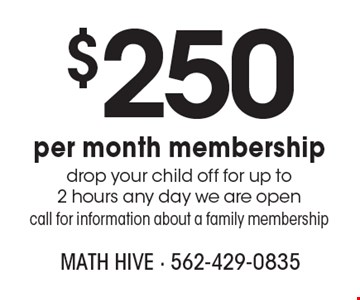 $250 per month membership. Drop your child off for up to 2 hours any day we are open. Call for information about a family membership.