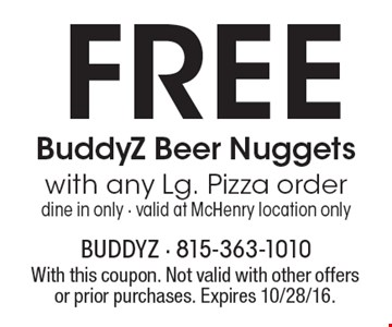 FREE BuddyZ Beer Nuggets with any Lg. Pizza order. Dine in only. Valid at McHenry location only. With this coupon. Not valid with other offers or prior purchases. Expires 10/28/16.