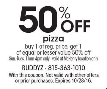 50% OFF pizza. Buy 1 at reg. price, get 1 of equal or lesser value 50% off. Sun.-Tues. 11am-4pm only. Valid at McHenry location only. With this coupon. Not valid with other offers or prior purchases. Expires 10/28/16.