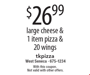 $26.99 large cheese & 1 item pizza & 20 wings. With this coupon.Not valid with other offers.