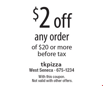 $2 off any order of $20 or more before tax. With this coupon.Not valid with other offers.
