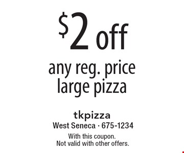 $2 off any reg. price large pizza. With this coupon.Not valid with other offers.