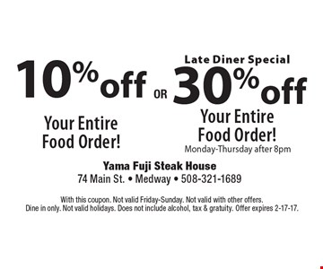 10% off Your Entire Food Order! OR Late Diner Special. 30% off Your Entire Food Order! Monday-Thursday after 8pm. With this coupon. Not valid Friday-Sunday. Not valid with other offers. Dine in only. Not valid holidays. Does not include alcohol, tax & gratuity. Offer expires 2-17-17.